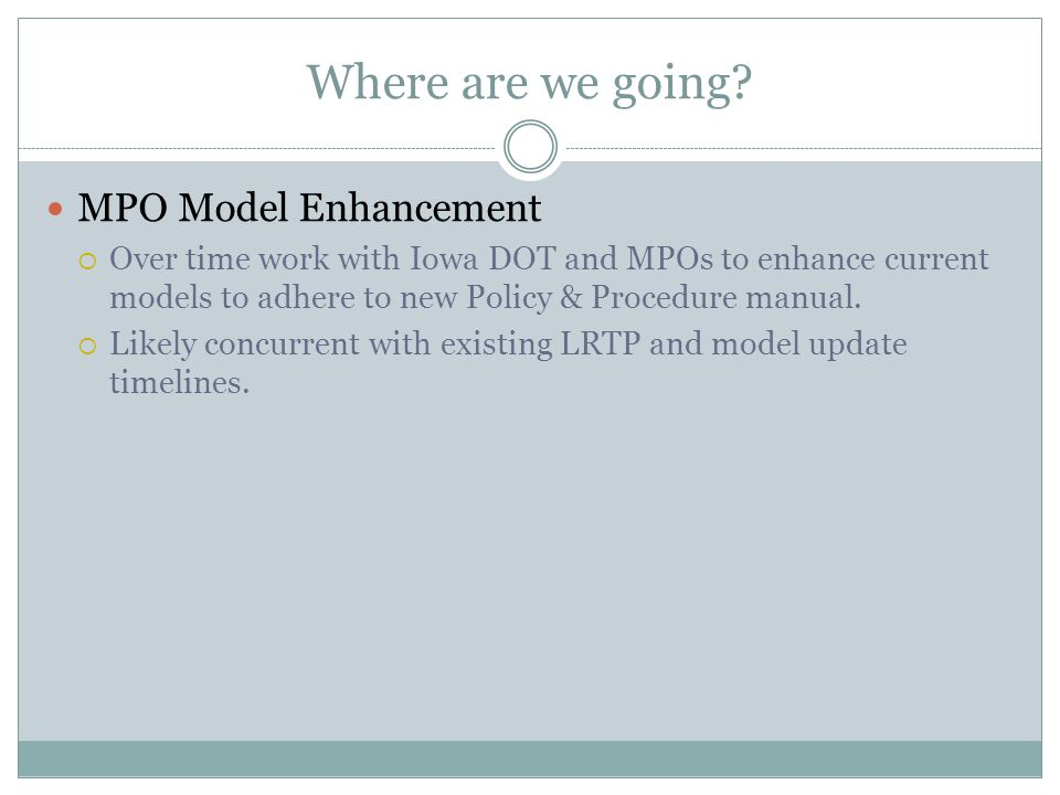 Where are we going? MPO Model Enhancement  Over time work with Iowa DOT and MPOs to enhance current models to adhere to new Policy & Procedure manual