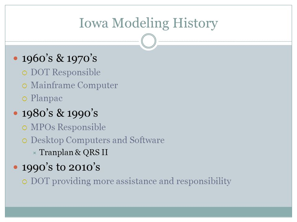 Iowa Modeling History 1960's & 1970's  DOT Responsible  Mainframe Computer  Planpac 1980's & 1990's  MPOs Responsible  Desktop Computers and Software  Tranplan & QRS II 1990's to 2010's  DOT providing more assistance and responsibility