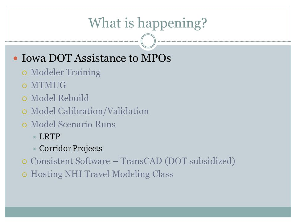 What is happening? Iowa DOT Assistance to MPOs  Modeler Training  MTMUG  Model Rebuild  Model Calibration/Validation  Model Scenario Runs  LRTP