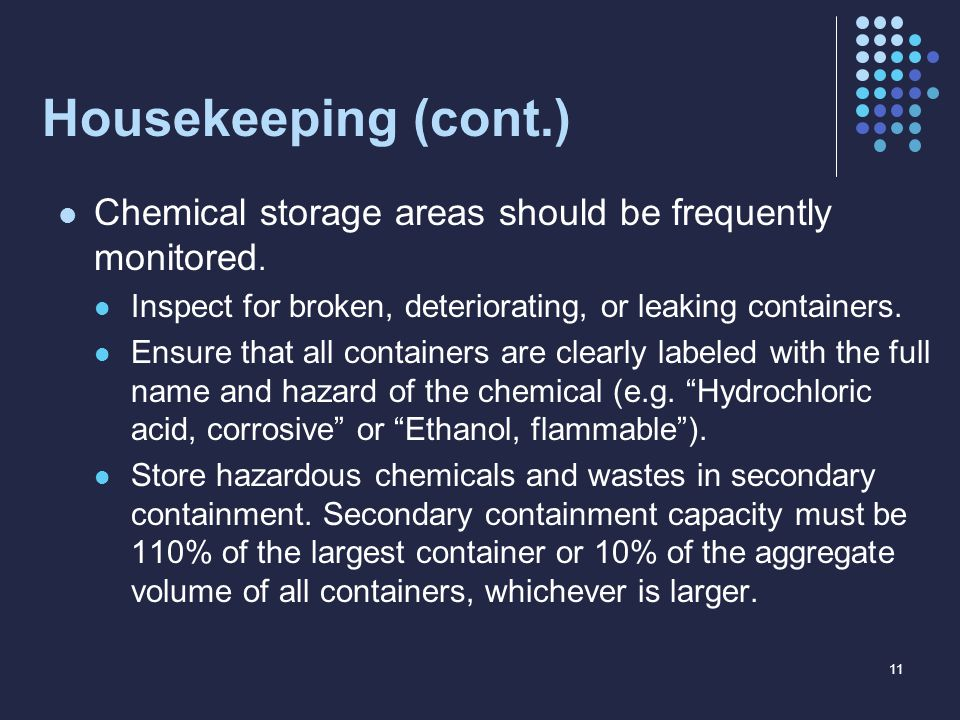 Housekeeping (cont.) Chemical storage areas should be frequently monitored. Inspect for broken, deteriorating, or leaking containers. Ensure that all