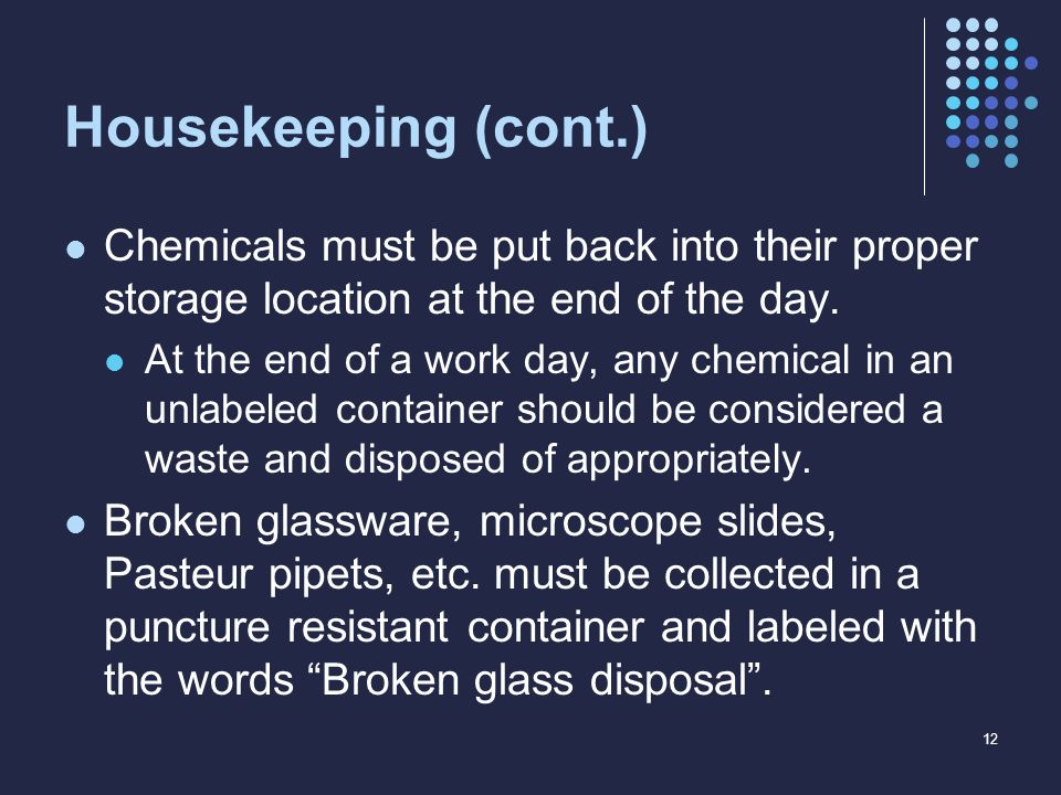 Housekeeping (cont.) Chemicals must be put back into their proper storage location at the end of the day. At the end of a work day, any chemical in an