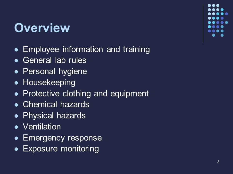 Overview Employee information and training General lab rules Personal hygiene Housekeeping Protective clothing and equipment Chemical hazards Physical hazards Ventilation Emergency response Exposure monitoring 2
