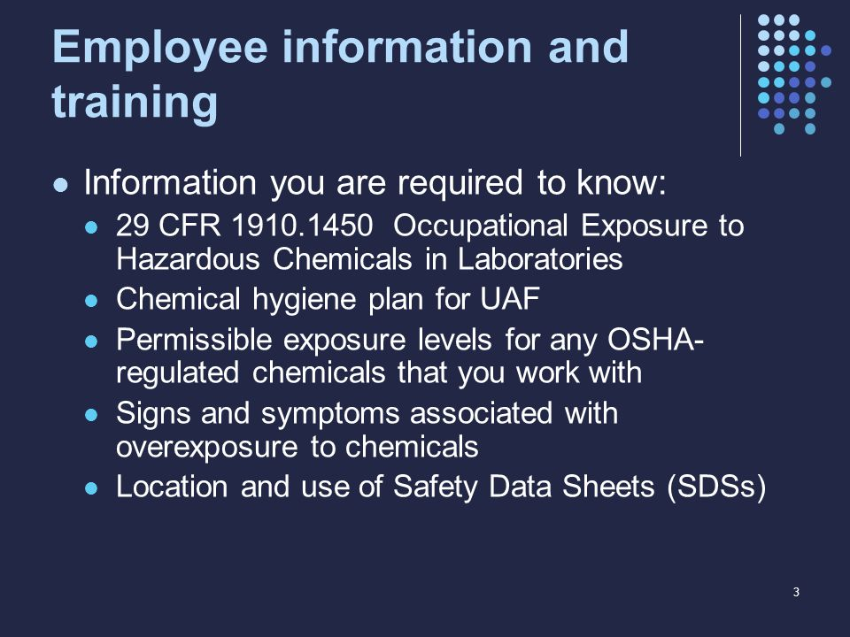 Employee information and training Information you are required to know: 29 CFR 1910.1450 Occupational Exposure to Hazardous Chemicals in Laboratories Chemical hygiene plan for UAF Permissible exposure levels for any OSHA- regulated chemicals that you work with Signs and symptoms associated with overexposure to chemicals Location and use of Safety Data Sheets (SDSs) 3
