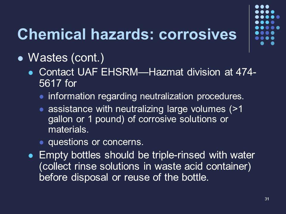 Chemical hazards: corrosives Wastes (cont.) Contact UAF EHSRM—Hazmat division at 474- 5617 for information regar ding neutralization procedures. assis