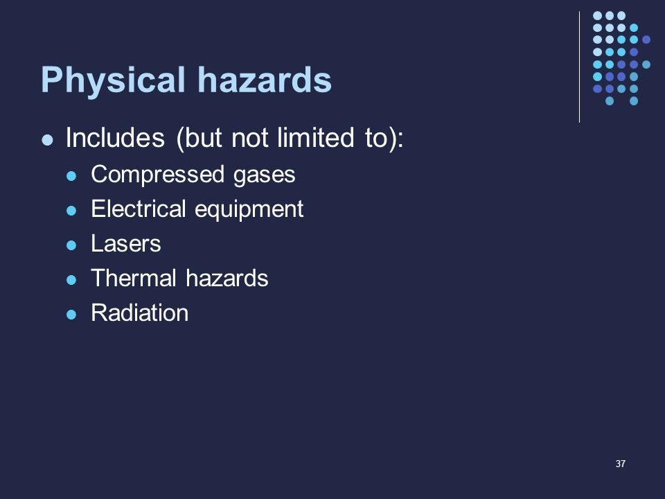 Physical hazards Includes (but not limited to): Compressed gases Electrical equipment Lasers Thermal hazards Radiation 37