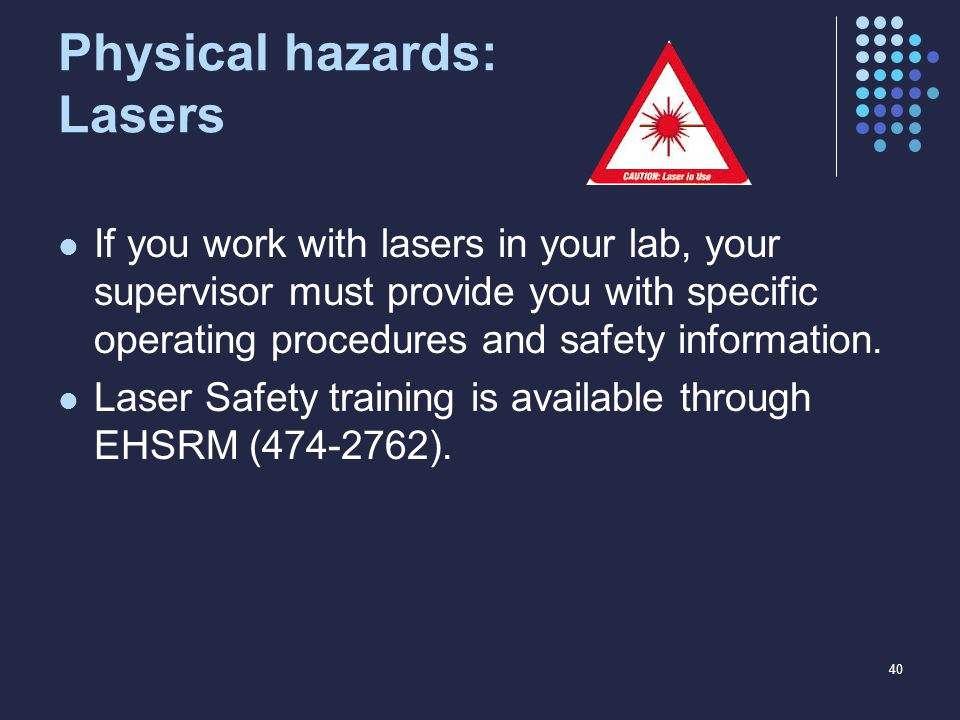 Physical hazards: Lasers If you work with lasers in your lab, your supervisor must provide you with specific operating procedures and safety information.