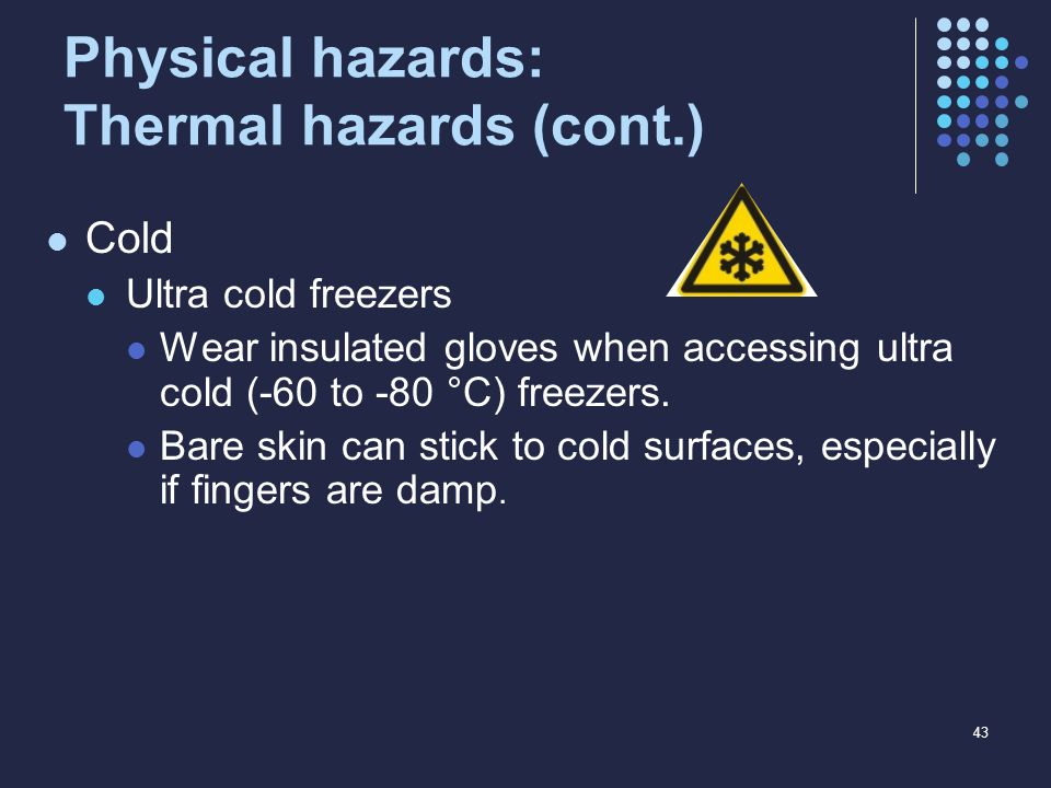Physical hazards: Thermal hazards (cont.) Cold Ultra cold freezers Wear insulated gloves when accessing ultra cold (-60 to -80 °C) freezers. Bare skin