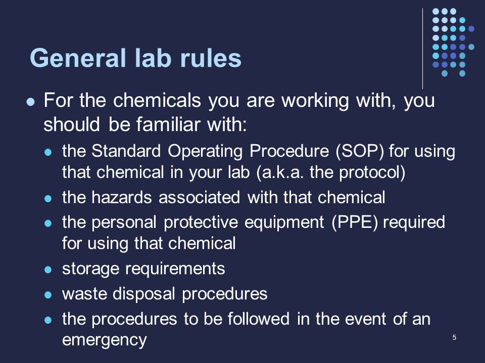 General lab rules For the chemicals you are working with, you should be familiar with: the Standard Operating Procedure (SOP) for using that chemical