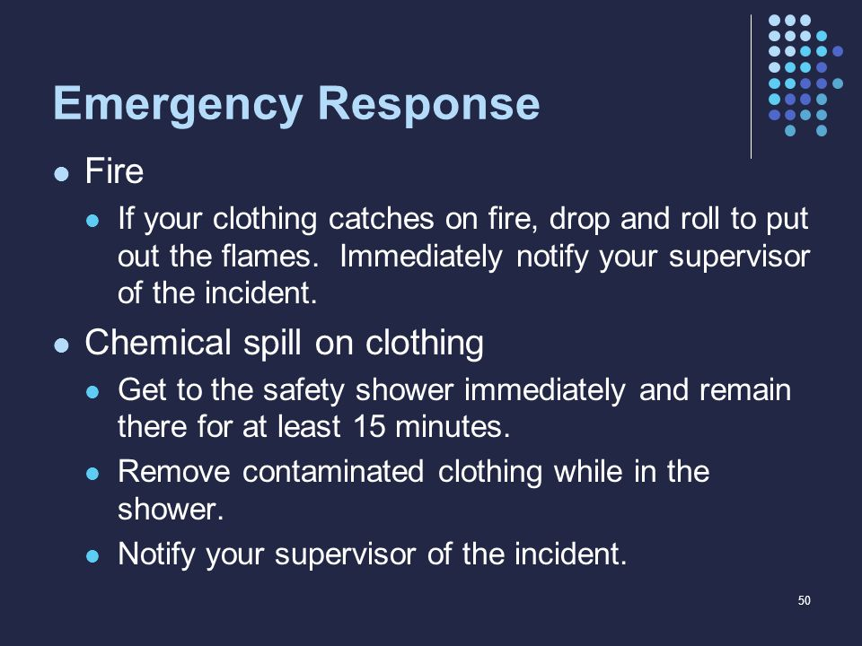 Emergency Response Fire If your clothing catches on fire, drop and roll to put out the flames. Immediately notify your supervisor of the incident. Che