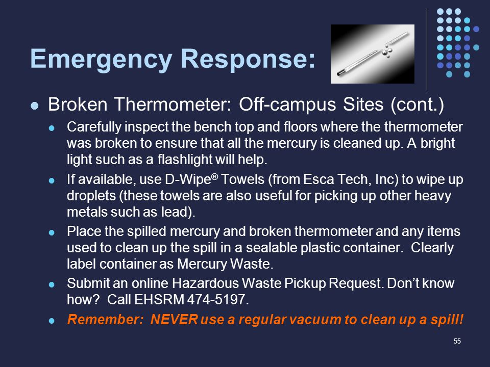 Emergency Response: Broken Thermometer: Off-campus Sites (cont.) Carefully inspect the bench top and floors where the thermometer was broken to ensure that all the mercury is cleaned up.
