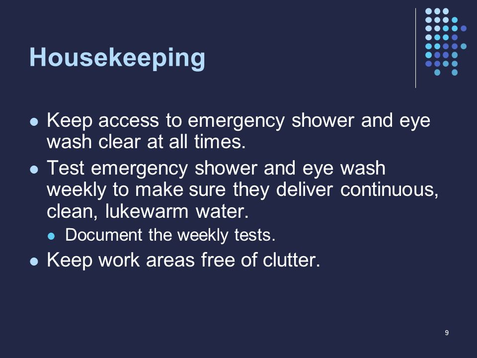 Housekeeping Keep access to emergency shower and eye wash clear at all times. Test emergency shower and eye wash weekly to make sure they deliver cont