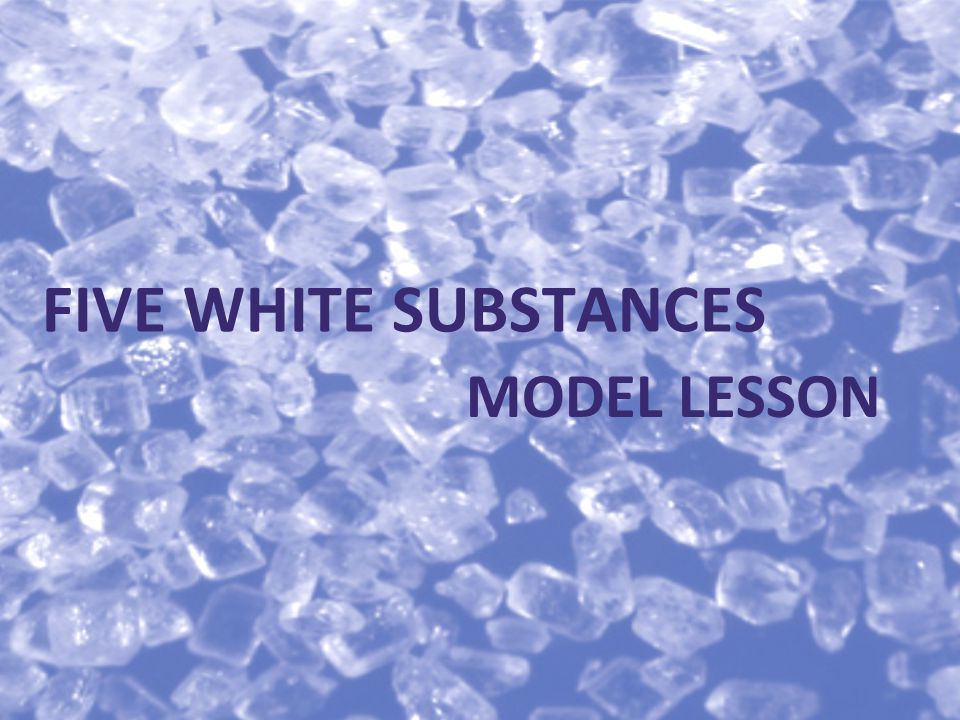 MODEL LESSON FIVE WHITE SUBSTANCES