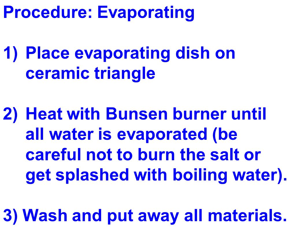 Procedure: Evaporating 1)Place evaporating dish on ceramic triangle 2)Heat with Bunsen burner until all water is evaporated (be careful not to burn the salt or get splashed with boiling water).