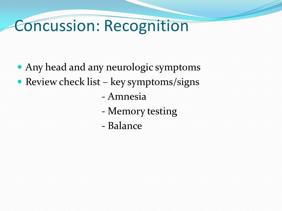 Concussion: Recognition Any head and any neurologic symptoms Review check list – key symptoms/signs - Amnesia - Memory testing - Balance