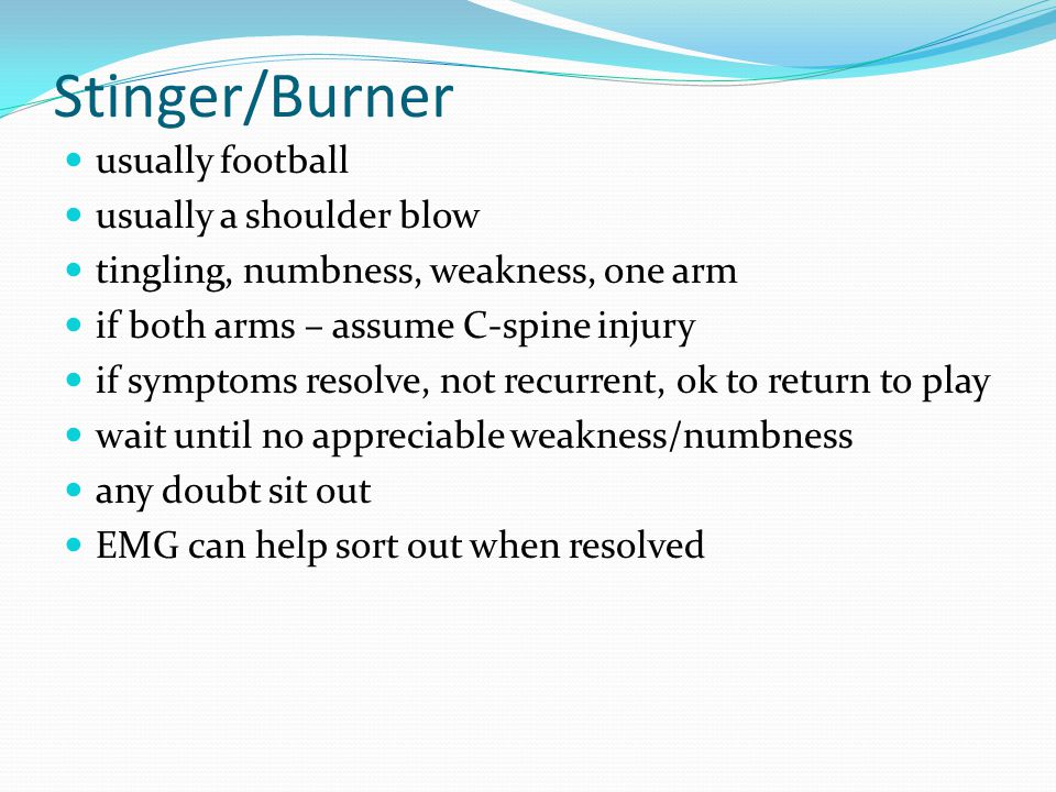 Stinger/Burner usually football usually a shoulder blow tingling, numbness, weakness, one arm if both arms – assume C-spine injury if symptoms resolve, not recurrent, ok to return to play wait until no appreciable weakness/numbness any doubt sit out EMG can help sort out when resolved