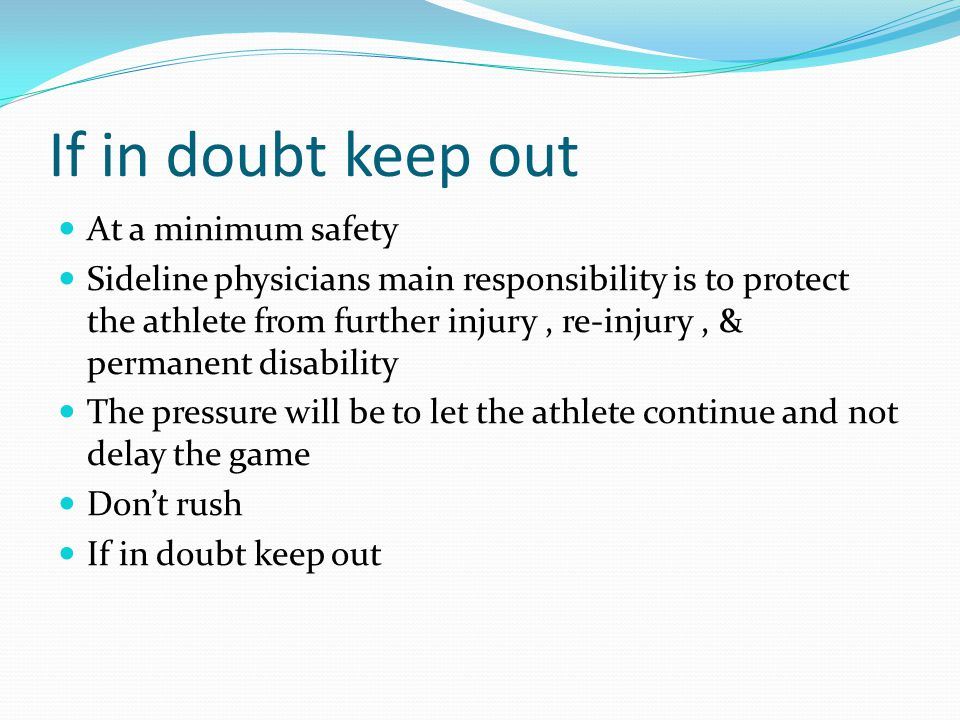 If in doubt keep out At a minimum safety Sideline physicians main responsibility is to protect the athlete from further injury, re-injury, & permanent disability The pressure will be to let the athlete continue and not delay the game Don't rush If in doubt keep out
