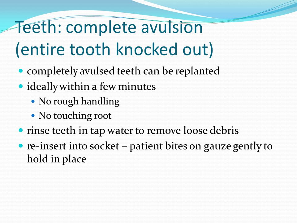 Teeth: complete avulsion (entire tooth knocked out) completely avulsed teeth can be replanted ideally within a few minutes No rough handling No touching root rinse teeth in tap water to remove loose debris re-insert into socket – patient bites on gauze gently to hold in place