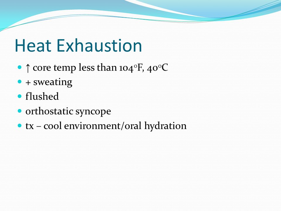 Heat Exhaustion ↑ core temp less than 104 0 F, 40 0 C + sweating flushed orthostatic syncope tx – cool environment/oral hydration