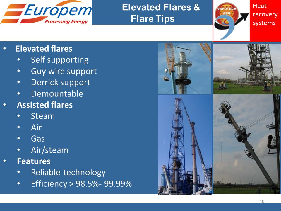 Elevated Flares & Flare Tips Elevated flares Self supporting Guy wire support Derrick support Demountable Assisted flares Steam Air Gas Air/steam Features Reliable technology Efficiency > 98.5%- 99.99% 10 Heat recovery systems