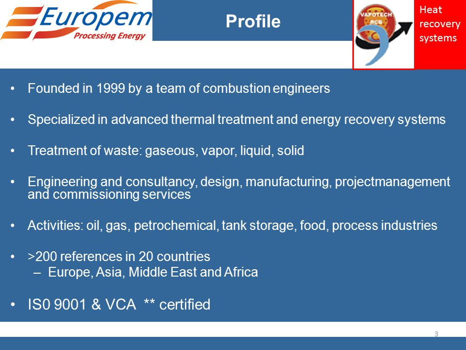 Profile Founded in 1999 by a team of combustion engineers Specialized in advanced thermal treatment and energy recovery systems Treatment of waste: gaseous, vapor, liquid, solid Engineering and consultancy, design, manufacturing, projectmanagement and commissioning services Activities: oil, gas, petrochemical, tank storage, food, process industries >200 references in 20 countries –Europe, Asia, Middle East and Africa IS0 9001 & VCA ** certified 3 Heat recovery systems