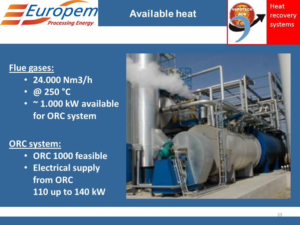 Available heat Flue gases: 24.000 Nm3/h @ 250 °C ~ 1.000 kW available for ORC system ORC system: ORC 1000 feasible Electrical supply from ORC 110 up to 140 kW 33 Heat recovery systems