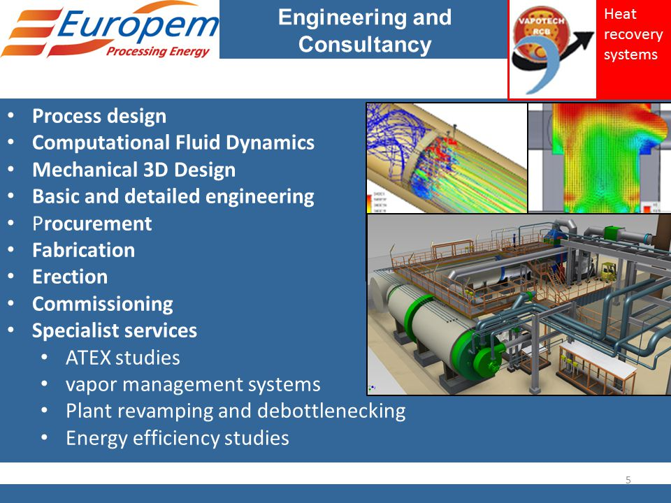 Engineering and Consultancy Process design Computational Fluid Dynamics Mechanical 3D Design Basic and detailed engineering Procurement Fabrication Erection Commissioning Specialist services ATEX studies vapor management systems Plant revamping and debottlenecking Energy efficiency studies 5 Heat recovery systems