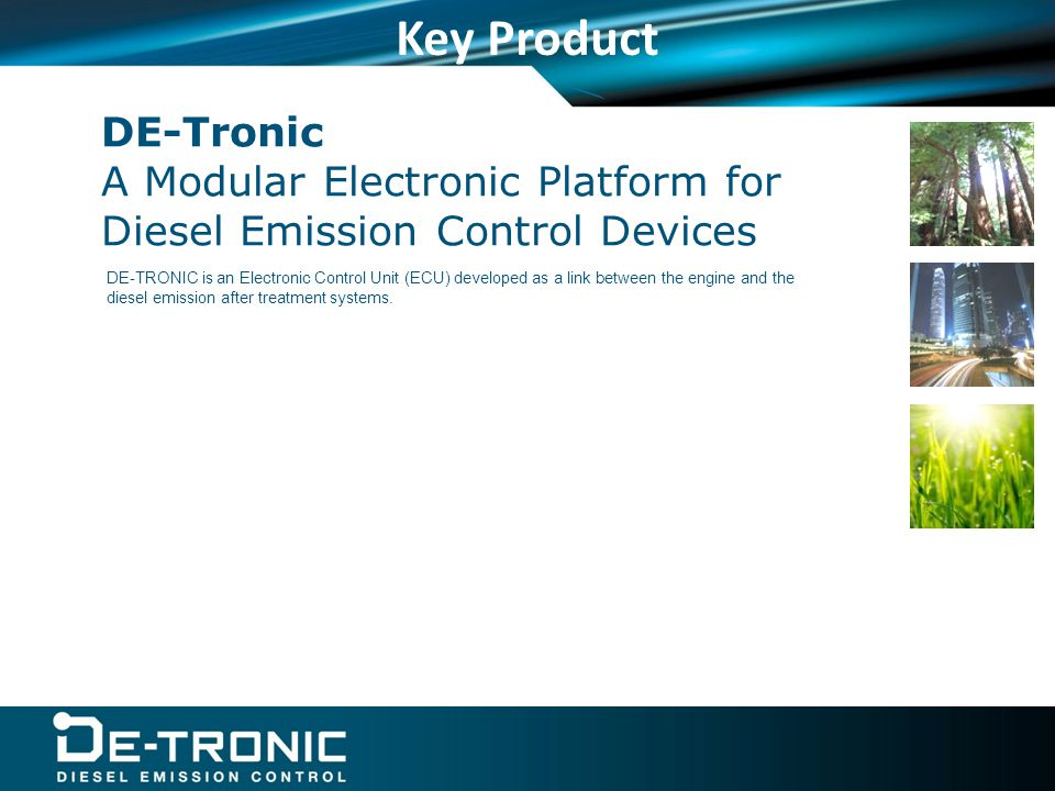 DE-Tronic A Modular Electronic Platform for Diesel Emission Control Devices Key Product DE-TRONIC is an Electronic Control Unit (ECU) developed as a link between the engine and the diesel emission after treatment systems.