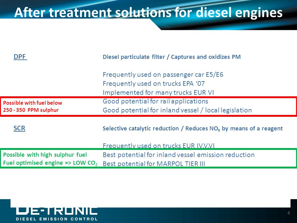 4 DPF Diesel particulate filter / Captures and oxidizes PM Frequently used on passenger car E5/E6 Frequently used on trucks EPA '07 Implemented for many trucks EUR VI Good potential for rail applications Good potential for inland vessel / local legislation SCR Selective catalytic reduction / Reduces NO X by means of a reagent Frequently used on trucks EUR IV,V,VI Best potential for inland vessel emission reduction Best potential for MARPOL TIER III After treatment solutions for diesel engines Possible with high sulphur fuel Fuel optimised engine => LOW CO 2 Possible with fuel below 250 - 350 PPM sulphur
