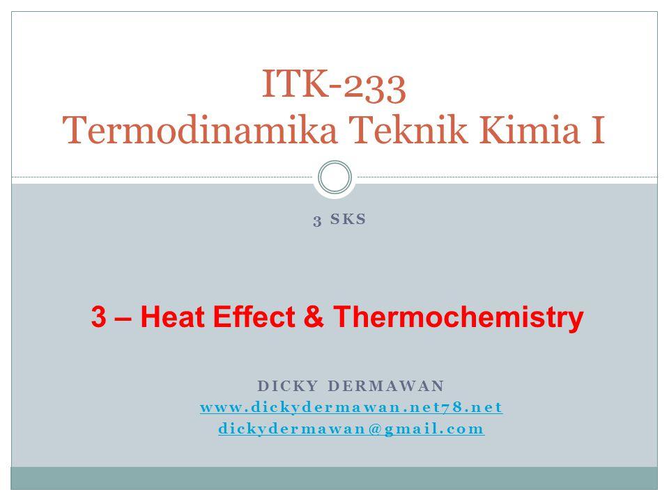 DICKY DERMAWAN www.dickydermawan.net78.net dickydermawan@gmail.com ITK-233 Termodinamika Teknik Kimia I 3 SKS 3 – Heat Effect & Thermochemistry