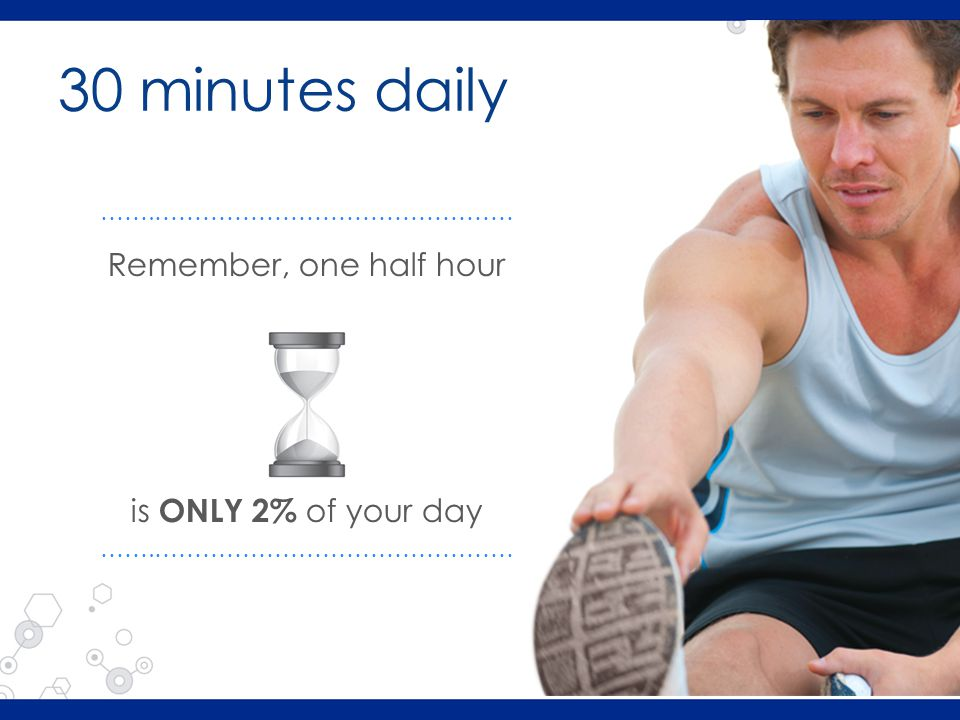 30 minutes daily Remember, one half hour is ONLY 2% of your day …….………………………………………