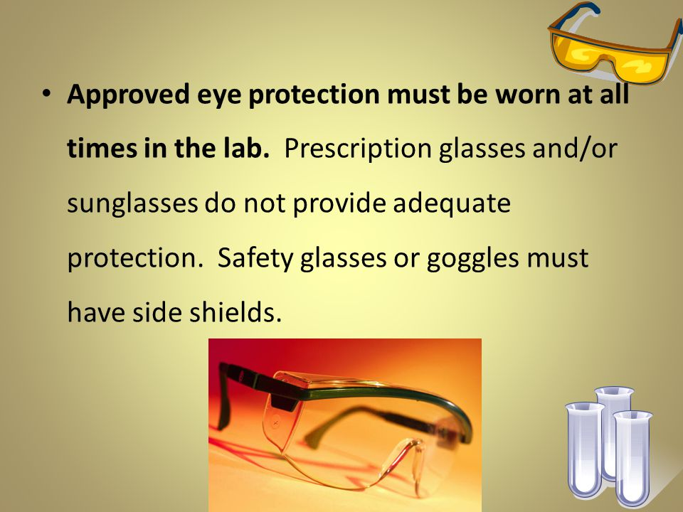 Approved eye protection must be worn at all times in the lab.