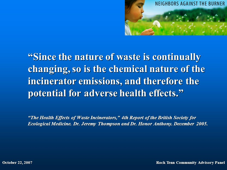 October 22, 2007Rock Tenn Community Advisory Panel Since the nature of waste is continually changing, so is the chemical nature of the incinerator emissions, and therefore the potential for adverse health effects. The Health Effects of Waste Incinerators, 4th Report of the British Society for Ecological Medicine.