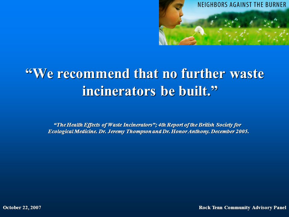 October 22, 2007Rock Tenn Community Advisory Panel We recommend that no further waste incinerators be built. The Health Effects of Waste Incinerators ; 4th Report of the British Society for Ecological Medicine.