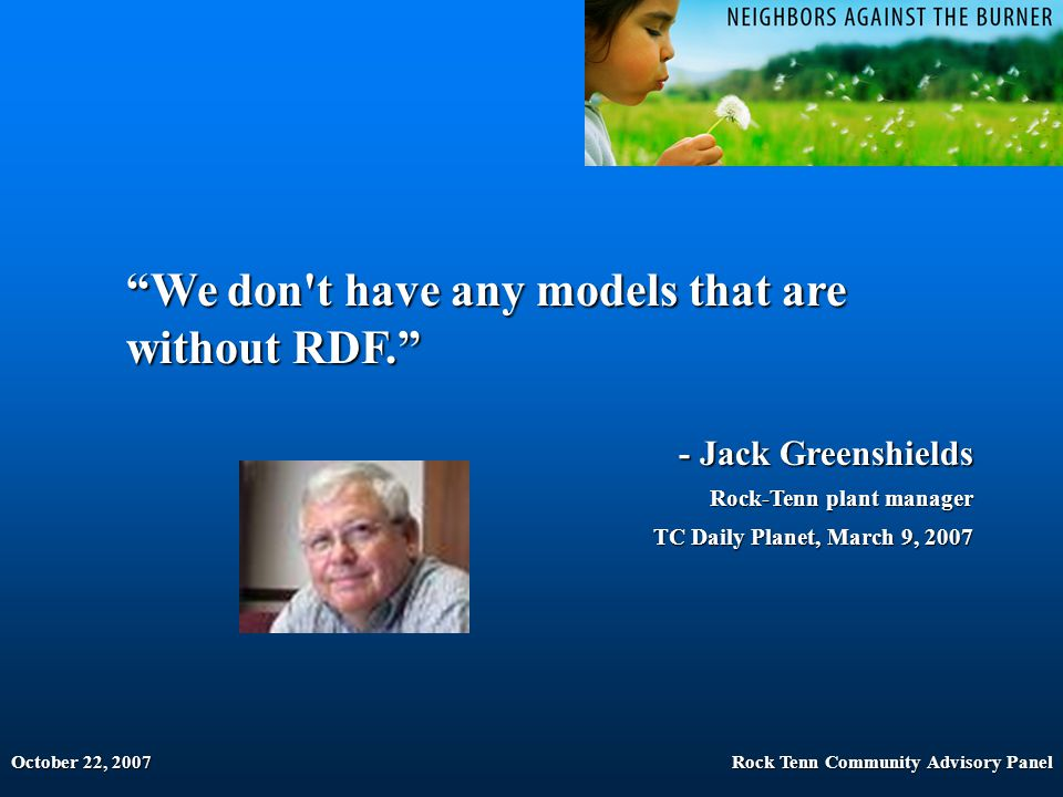 "October 22, 2007Rock Tenn Community Advisory Panel ""We don't have any models that are without RDF."" - Jack Greenshields Rock-Tenn plant manager Rock-T"