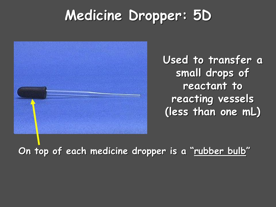 Medicine Dropper: 5D Used to transfer a small drops of reactant to reacting vessels (less than one mL) On top of each medicine dropper is a rubber bulb