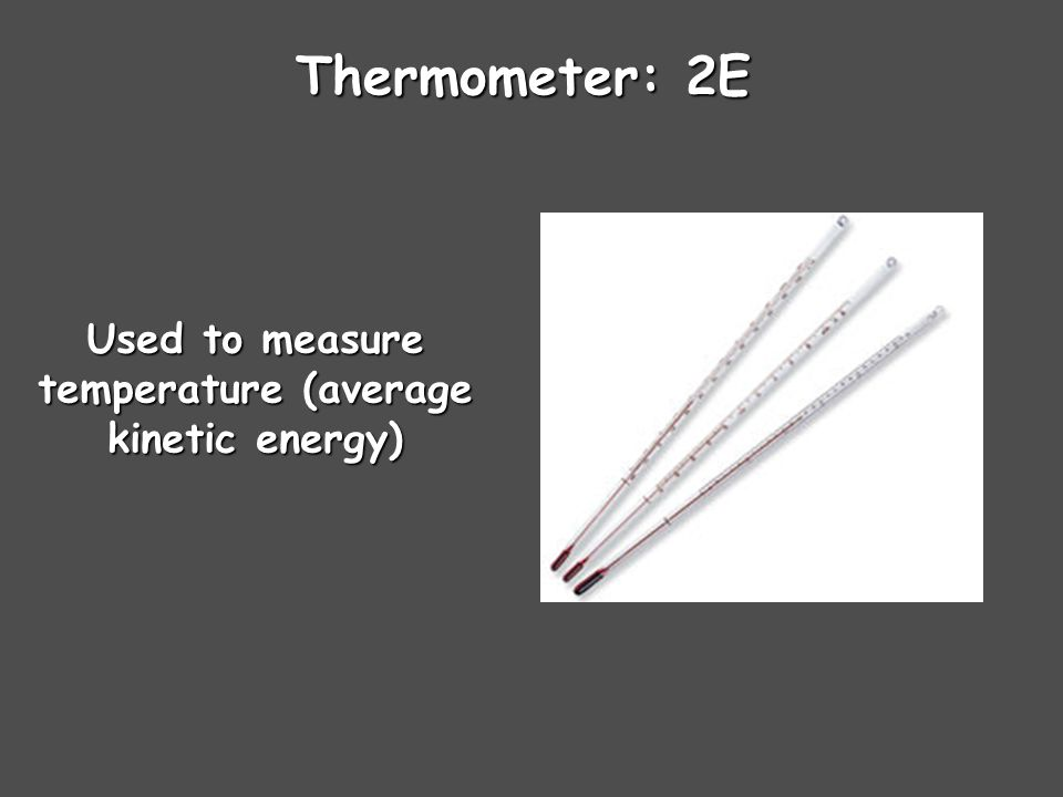 Thermometer: 2E Used to measure temperature (average kinetic energy)