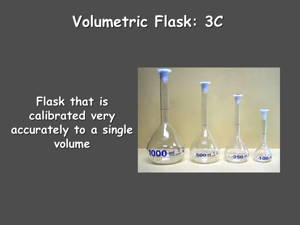 Volumetric Flask: 3C Flask that is calibrated very accurately to a single volume