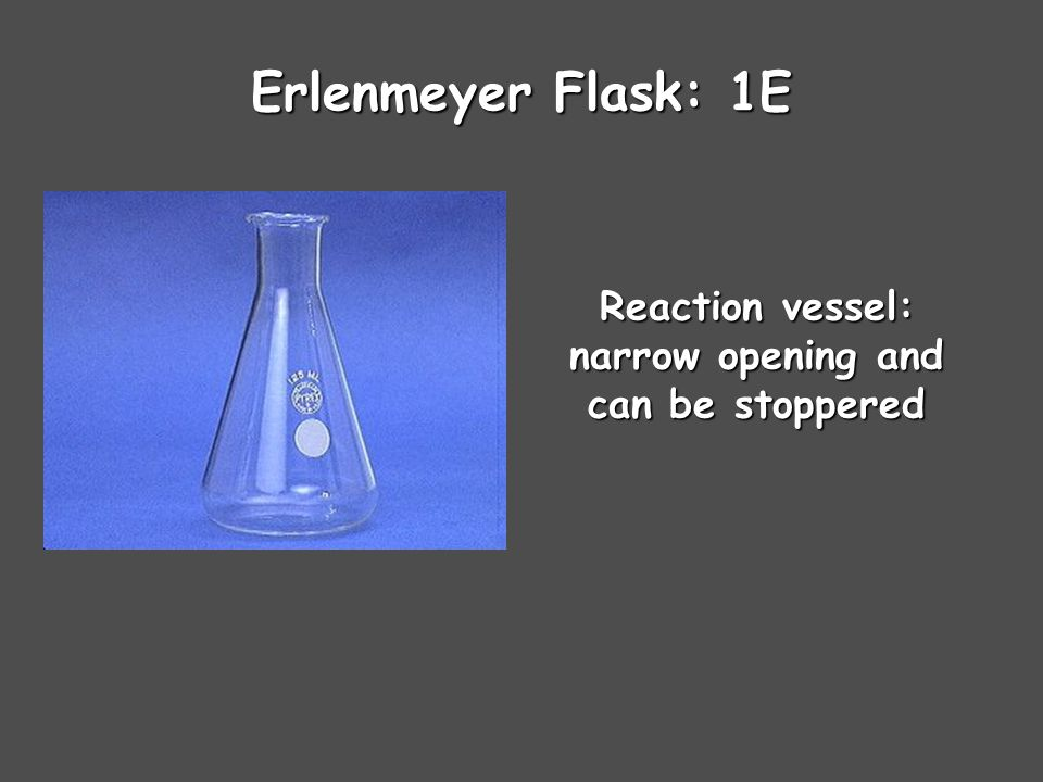 Erlenmeyer Flask: 1E Reaction vessel: narrow opening and can be stoppered