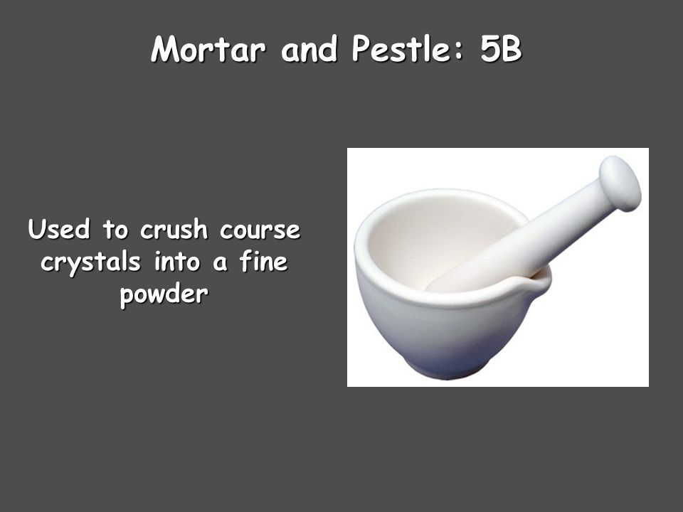 Mortar and Pestle: 5B Used to crush course crystals into a fine powder