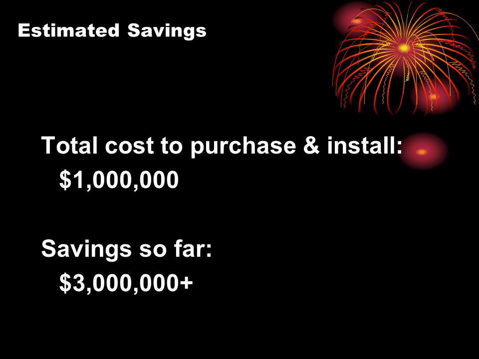 Estimated Savings Total cost to purchase & install: $1,000,000 Savings so far: $3,000,000+