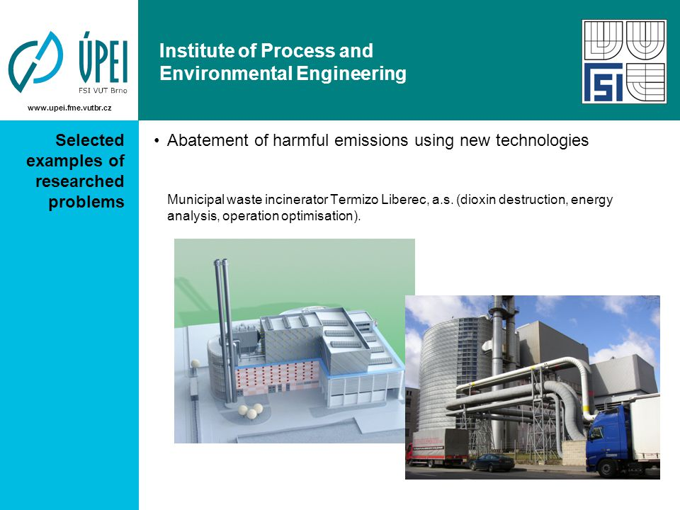 www.upei.fme.vutbr.cz Institute of Process and Environmental Engineering Selected examples of researched problems Abatement of harmful emissions using new technologies Municipal waste incinerator Termizo Liberec, a.s.