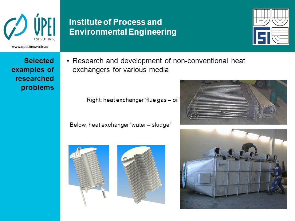 www.upei.fme.vutbr.cz Institute of Process and Environmental Engineering Selected examples of researched problems Research and development of non-conventional heat exchangers for various media Right: heat exchanger flue gas – oil Below: heat exchanger water – sludge