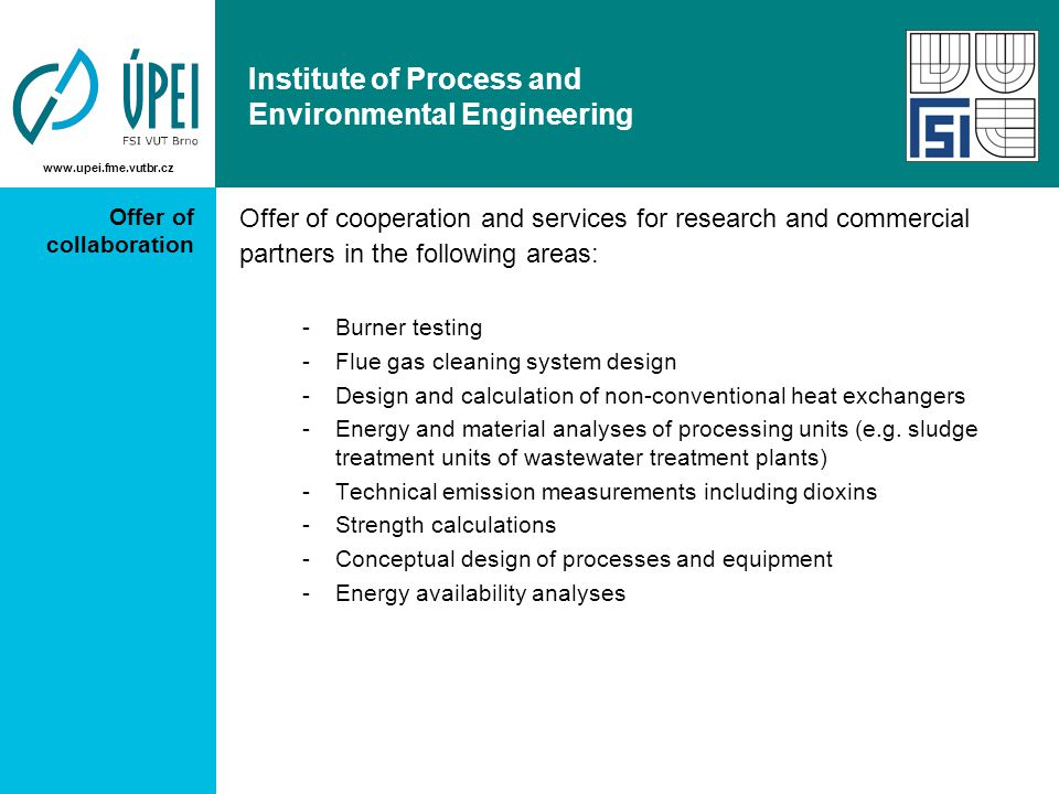 www.upei.fme.vutbr.cz Institute of Process and Environmental Engineering Offer of collaboration Offer of cooperation and services for research and commercial partners in the following areas: -Burner testing -Flue gas cleaning system design -Design and calculation of non-conventional heat exchangers -Energy and material analyses of processing units (e.g.