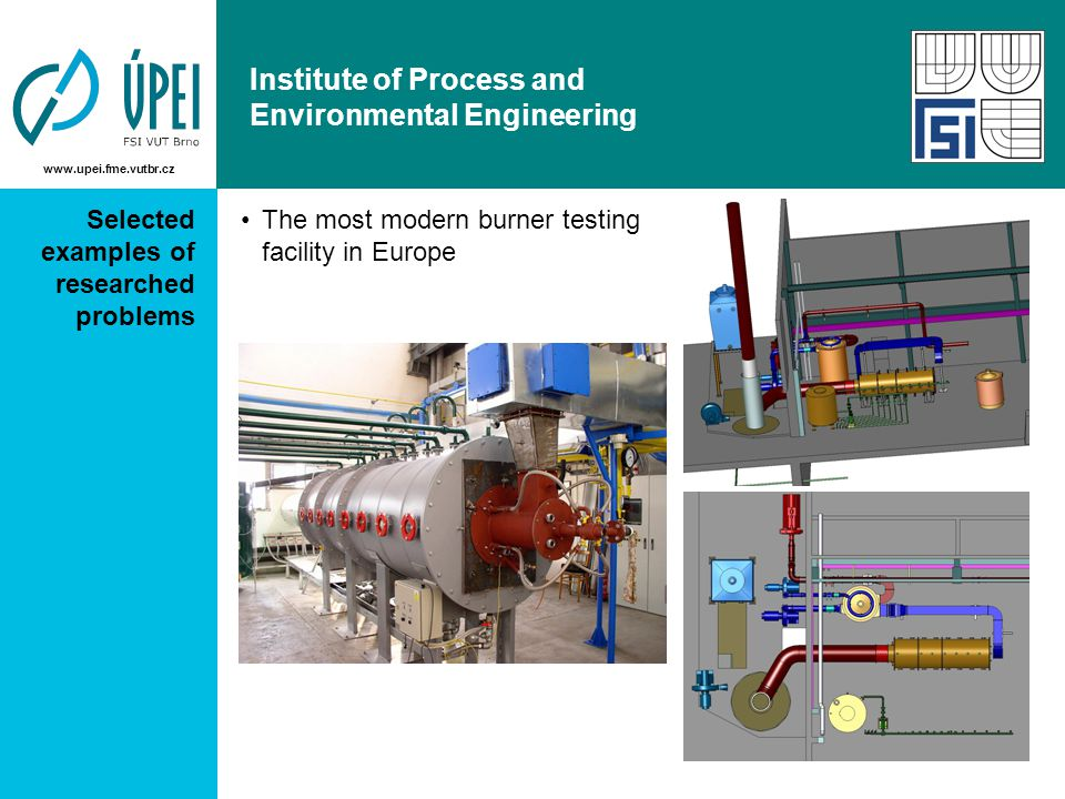 www.upei.fme.vutbr.cz Institute of Process and Environmental Engineering Selected examples of researched problems The most modern burner testing facility in Europe