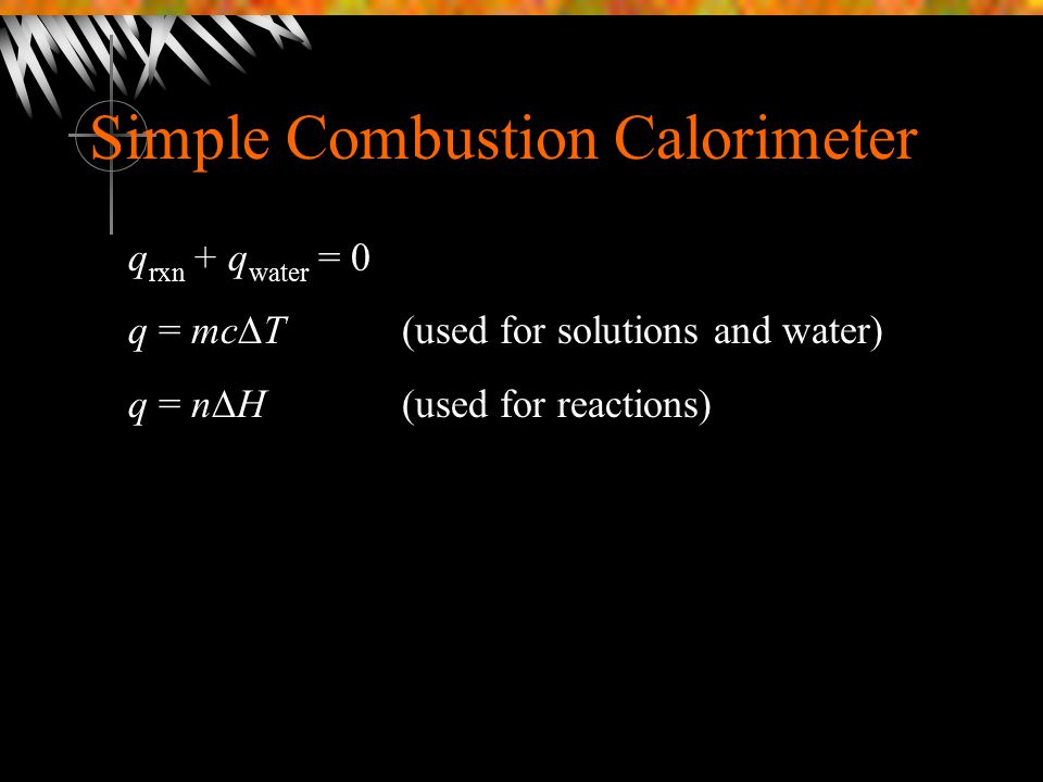 Simple Combustion Calorimeter q rxn + q water = 0 q = mc  T(used for solutions and water) q = n  H(used for reactions)