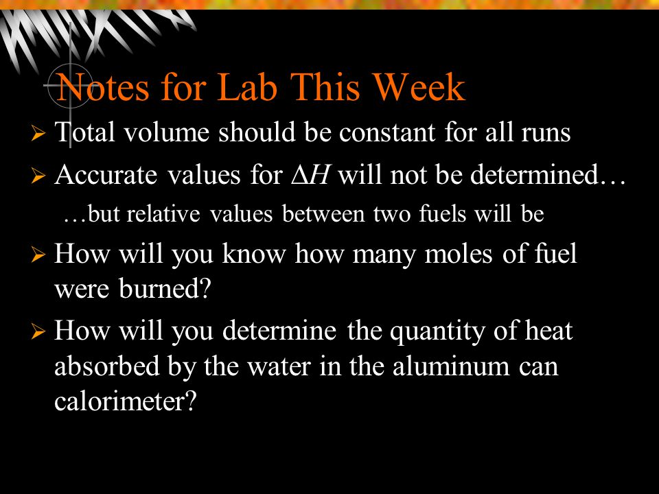 Notes for Lab This Week  Total volume should be constant for all runs  Accurate values for  H will not be determined… …but relative values between