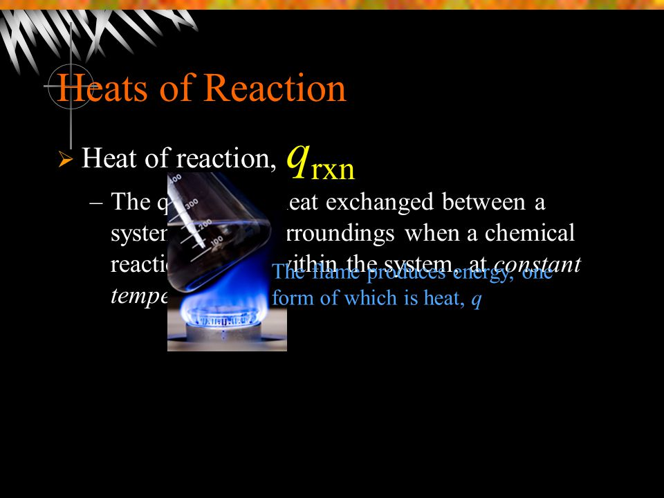 Heats of Reaction  Heat of reaction, q rxn –The quantity of heat exchanged between a system and its surroundings when a chemical reaction occurs with
