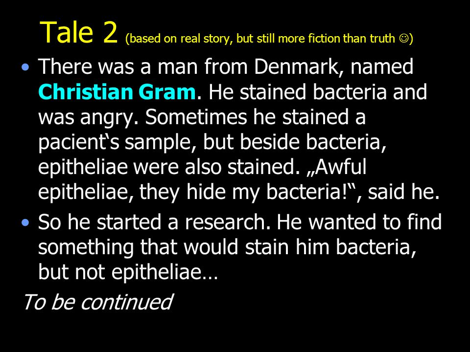 Tale 2 (based on real story, but still more fiction than truth ) There was a man from Denmark, named Christian Gram. He stained bacteria and was angry