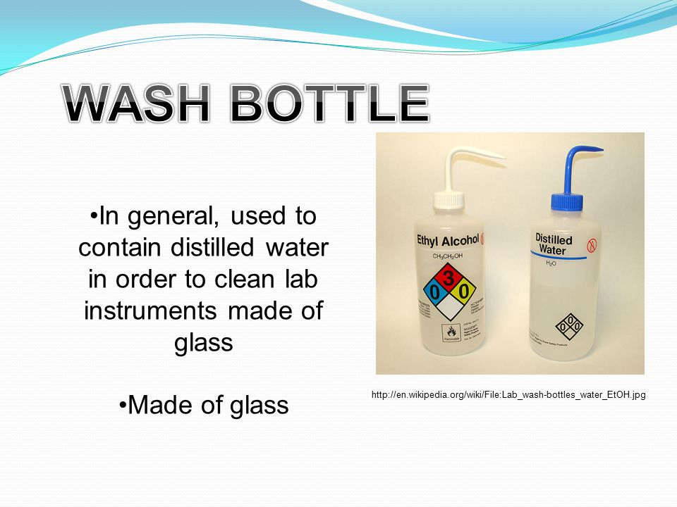 In general, used to contain distilled water in order to clean lab instruments made of glass Made of glass http://en.wikipedia.org/wiki/File:Lab_wash-bottles_water_EtOH.jpg