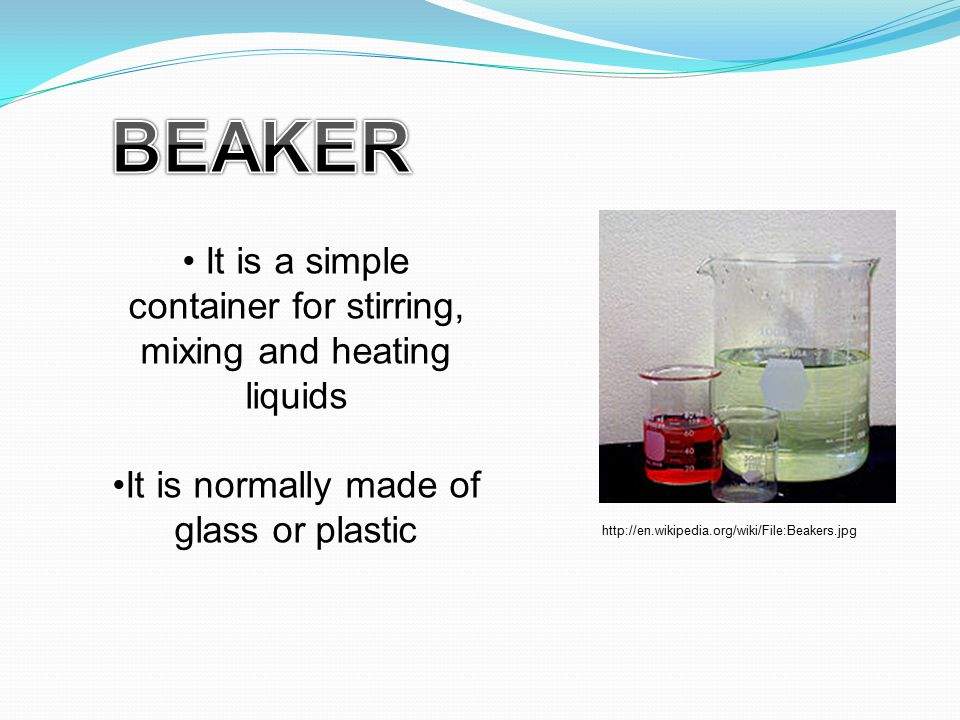 It is a simple container for stirring, mixing and heating liquids It is normally made of glass or plastic http://en.wikipedia.org/wiki/File:Beakers.jp